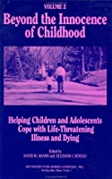 Beyond the Innocence of Childhood: Helping Children and Adolescents Cope with Life-Threatening Illness and Dying, Volume 3