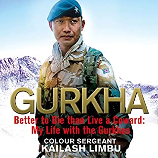 Gurkha     Better to Die than Live a Coward: My Life in the Gurkhas              By:                                                                                                                                 Colour-Sergeant Kailash Limbu                               Narrated by:                                                                                                                                 Homer Todiwala                      Length: 9 hrs and 4 mins     162 ratings     Overall 4.6
