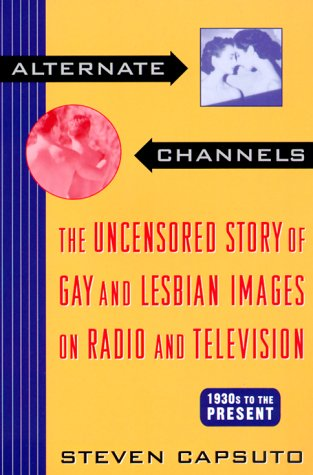 Alternate Channels: The Uncensored Story of Gay and Lesbian Images on Radio and Television, 1930s to