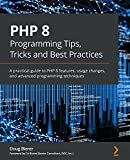PHP 8 Programming Tips, Tricks and Best Practices: A practical guide to PHP 8 features, usage changes, and advanced programming techniques