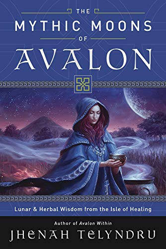The Mythic Moons of Avalon: Lunar & Herbal Wisdom from the Isle of Healing