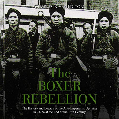 The Boxer Rebellion: The History and Legacy of the Anti-Imperialist Uprising in China at the End of the 19th Century audiobook cover art