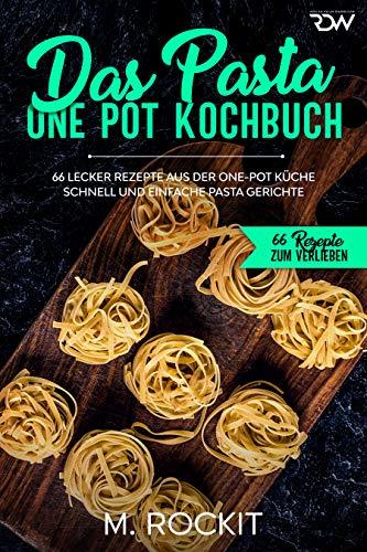 Das Pasta One Pot Kochbuch, 66 Lecker Rezepte aus der One-Pot Küche.: Schnell und einfache Pasta Gerichte. (66 Rezepte zum Verlieben 44)