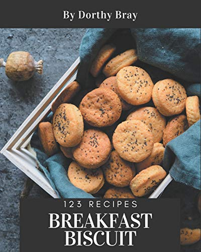 123 Breakfast Biscuit Recipes: Start a New Cooking Chapter with Breakfast Biscuit Cookbook!