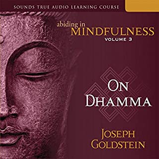 Abiding in Mindfulness, Vol. 3     On Dhamma              By:                                                                                                                                 Joseph Goldstein                               Narrated by:                                                                                                                                 Joseph Goldstein                      Length: 19 hrs and 38 mins     10 ratings     Overall 4.9