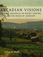 Arcadian Visions: Pastoral Influences on Poetry, Painting and the Design of Landscape