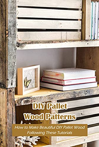 DIY Pallet Wood Patterns: How to Make Beautiful DIY Pallet Wood Following These Tutorials: DIY Pallet Wood Ideas (English Edition)