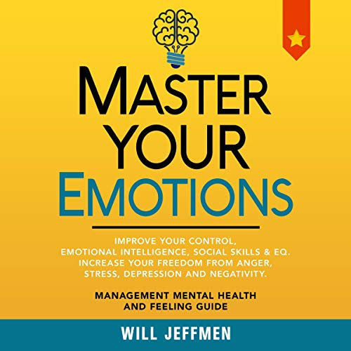 Master Your Emotions: Improve Your Control, Emotional Intelligence, Social Skills & EQ. Increase Your Freedom From Anger, Stress, Depression and Negativity cover art