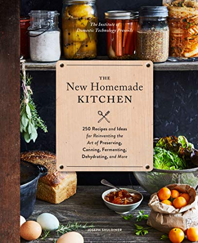 The New Homemade Kitchen: 250 Recipes and Ideas for Reinventing the Art of Preserving, Canning, Fermenting, Dehydrating, and More by [Joseph Shuldiner]