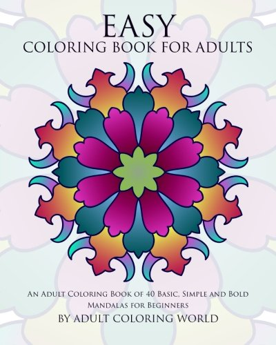 Easy Coloring Book For Adults: An Adult Coloring Book of 40 Basic, Simple and Bold Mandalas for Beginners (Beginners Coloring Books of Adults) (Volume 1)