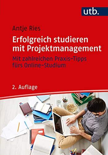 Erfolgreich studieren mit Projektmanagement: Mit zahlreichen Praxis-Tipps fürs Online-Studium