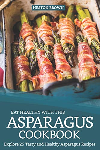 Eat Healthy with this Asparagus Cookbook: Explore 25 Tasty and Healthy Asparagus Recipes