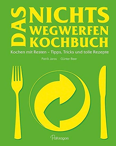 Das Nichts Wegwerfen Kochbuch: Kochen mit Resten – Tipps, Tricks und tolle Rezepte