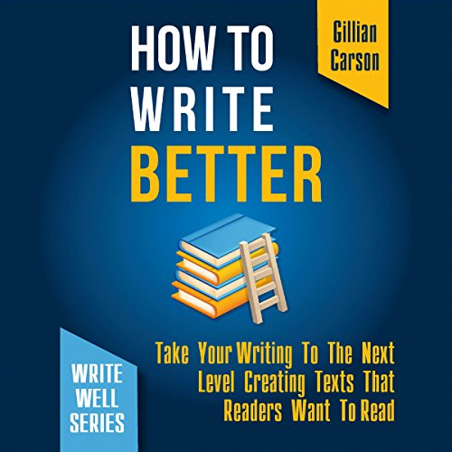 How to Write Better: Take Your Writing to the Next Level Creating Texts That Readers Want to Read audiobook cover art