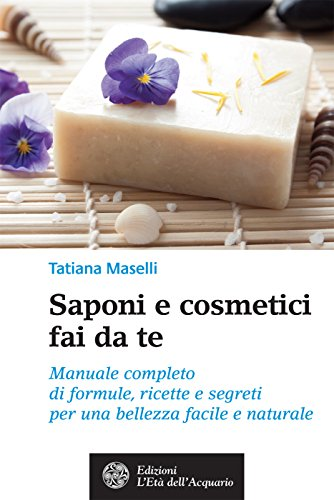 Saponi e cosmetici fai da te: Manuale completo di formule, ricette e segreti per una bellezza facile e naturale