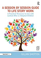 A Session by Session Guide to Life Story Work: A Practical Resource to Use with Looked After or Adopted Children