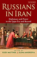 Russians in Iran: Diplomacy and Power in the Qajar Era and Beyond