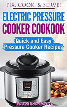 Electric Pressure Cooker Cookbook: Quick and Easy Pressure Cooker Recipes (Fix, Cook, & Serve Book 3) by [Louise Davidson]