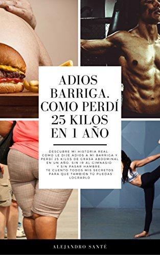ADIÓS BARRIGA. COMO PERDÍ 25 KILOS DE GRASA ABDOMINAL EN 1 AÑO: Descubre mi historia. Como dije adiós a mi barriga y perdí 25 kilos de grasa abdominal en 1 año. Sin ir al gimnasio. Sin pasar hambre.
