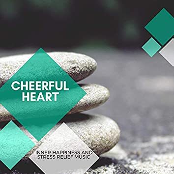 Cheerful Heart - Inner Happiness And Stress Relief Music