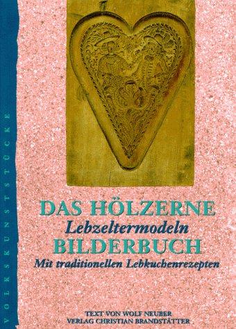 Das hölzerne Bilderbuch: Lebzeltermodeln. Mit traditionellen Lebkuchenrezepten