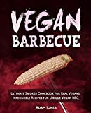 Vegan Barbecue: Ultimate Smoker Cookbook for Real Vegans, Irresistible Recipes for Unique Vegan BBQ