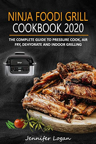 Ninja Foodi Grill Cookbook 2020: The Complete Guide to Pressure Cook, Air Fry, Dehydrate and Indoor Grilling