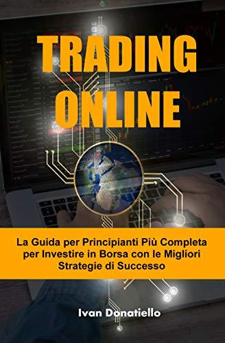 TRADING ONLINE: La Guida per Principianti Più Completa per Investire in Borsa con le Migliori Strategie di Successo (Trading Books Vol. 1)