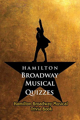 Hamilton Broadway Musical Quizzes: Hamilton Broadway Musical Trivia Book: Hamilton Broadway Musical Questions and Answers (English Edition)