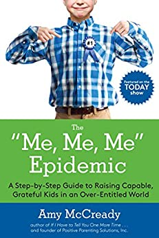 The Me, Me, Me Epidemic: A Step-by-Step Guide to Raising Capable, Grateful Kids in an Over-Entitled World by [Amy McCready]