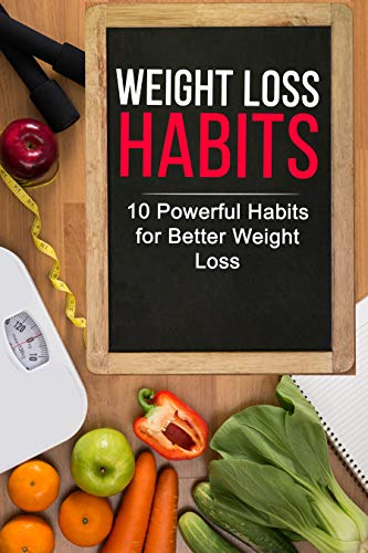 Weight Loss Habits: 10 Powerful Habits for Better Weight Loss and a Healthier You: Use these Habits to lose weight and stay healthy on any weight loss diet plan!