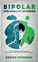 Bipolar Personality Disorder: Signs, Symptoms, Treatments and How to Survive and Thrive with Bipolar Disorder