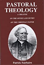 Pastoral Theology: A Treatise on the Office and Duties of the Christian Pastor
