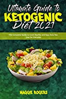 Ultimate Guide To Ketogenic Diet 2021: The Complete Guide to Cook Healthy and Easy Keto Recipes for Everyday
