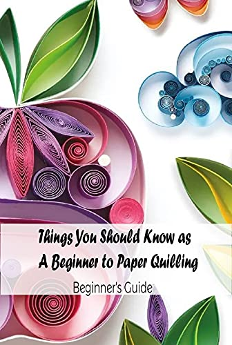 Things You Should Know as A Beginner to Paper Quilling: Beginner's Guide: Paper Quilling Crafts (English Edition)
