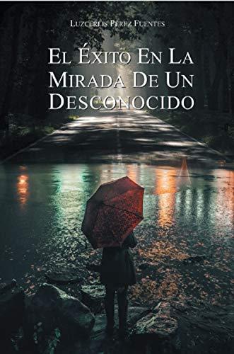 El Éxito En La Mirada De Un Desconocido (Spanish Edition)