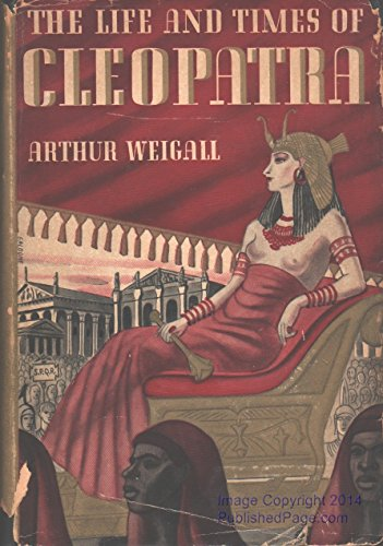The Life and Times of Cleopatra, Queen of Egypt; a Study in the Origin of the Roman Empire, by Arthur Weigall