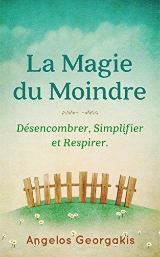 La Magie du Moindre: Désencombrer, Simplifier, Respirer. (French Edition)