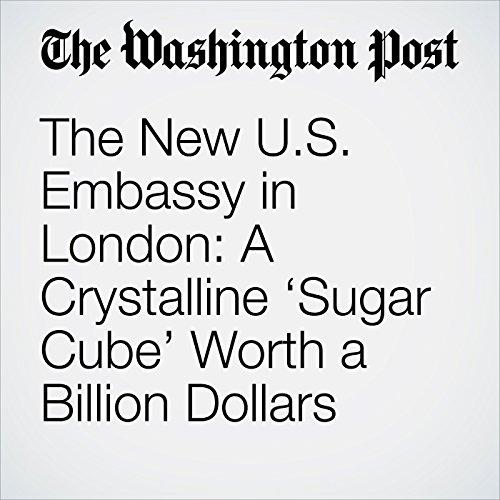 The New U.S. Embassy in London: A Crystalline 'Sugar Cube' Worth a Billion Dollars copertina