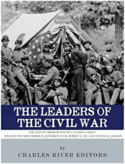 The Leaders of the Civil War: The Lives of Abraham Lincoln, Ulysses S. Grant, William Tecumseh Sherman, Jefferson Davis, Robert E. Lee, and Stonewall Jackson