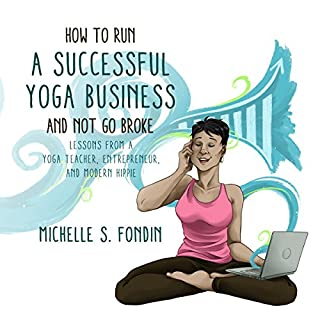 How to Run a Successful Yoga Business and Not Go Broke     Lessons from a Yoga Teacher, Entrepreneur & Modern Hippie              By:                                                                                                                                 Michelle S. Fondin                               Narrated by:                                                                                                                                 Michelle S. Fondin                      Length: 3 hrs and 55 mins     2 ratings     Overall 5.0