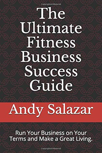 The Ultimate Fitness Business Success Guide: Run Your Business on Your Terms and Make a Great Living.