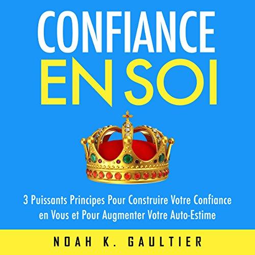 Confiance en Soi: 3 puissants principes pour construire votre confiance et pour augmenter votre auto-estime audiobook cover art