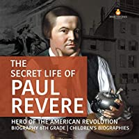 The Secret Life of Paul Revere Hero of the American Revolution Biography 6th Grade Children's Biographies