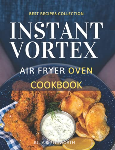 Instant Vortex Air Fryer Oven Cookbook: Make your loved ones' mouths water. Grill, Bake, Air Fry Delicious Meals For Special Moments