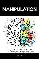 Manipulation: Identifying Emotional Manipulation Tactics and Dealing with Manipulative People
