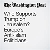 Who Supports Trump on Jerusalem? Europe's Anti-islam Politicians.'s image