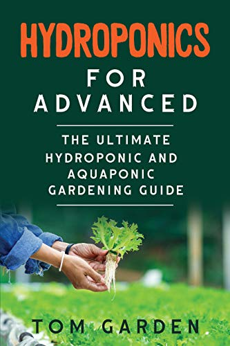 Hydroponics for Advanced: The Ultimate Hydroponic and Aquaponic Gardening Guide by [Tom Garden]