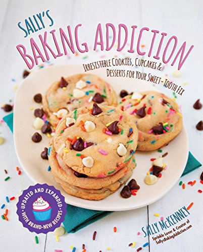 Sally's Baking Addiction: Irresistible Cookies, Cupcakes, & Desserts for Your Sweet Tooth Fix: Irresistible Cookies, Cupcakes, and Desserts for Your Sweet-Tooth Fix