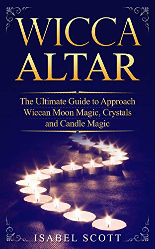 Wicca Altar: The Ultimate Guide to Approach Wiccan Moon Magic, Crystals and Candle Magic (Wiccan World Book 3) (English Edition)